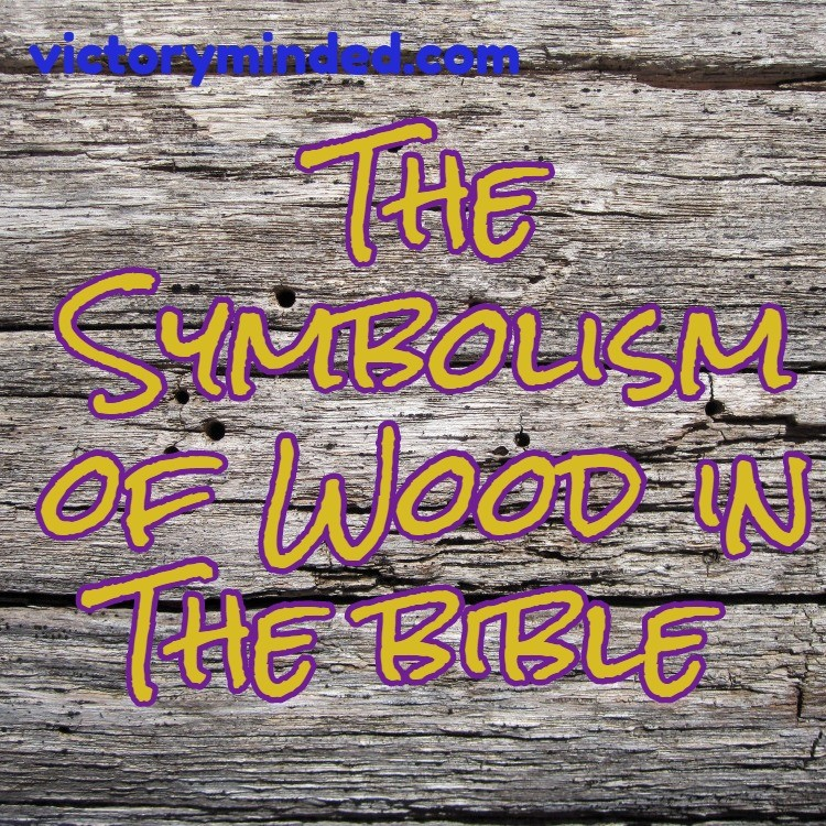 Wood The Meaning And Symbolism Of Wood In The Bible The Powerful